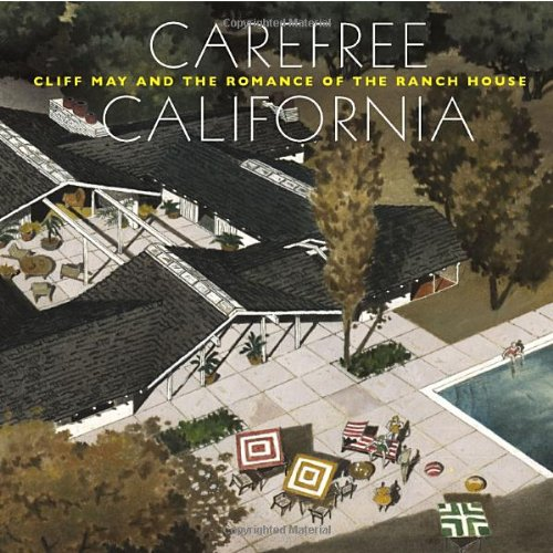 Carefree California: Cliff May and the Romance of the Ranch House - Nicholas Olsberg; Jocelyn Gibbs