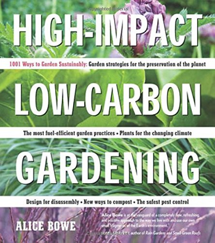 High-Impact, Low-Carbon Gardening: 1001 Ways Garden Sustainably - Alice Bowe