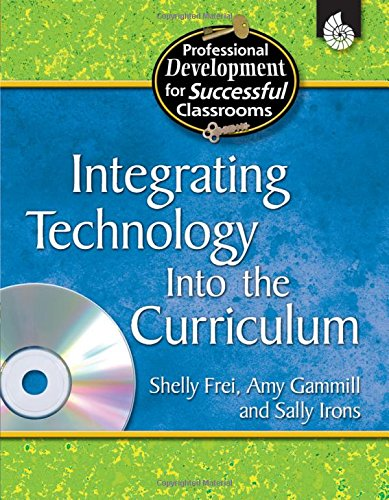 Integrating Technology into the Curriculum (Practical Strategies for Successful Classrooms) - Shelly Frei; Amy Gammill; Sally Irons