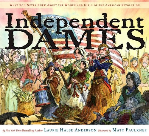 Independent Dames: What You Never Knew About the Women and Girls of the American Revolution - Laurie Halse Anderson