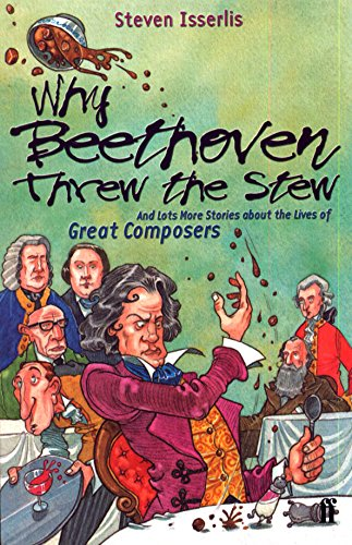 Why Beethoven Threw the Stew: And Lots More Stories about the Lives of Great Composers - Steven Isserlis