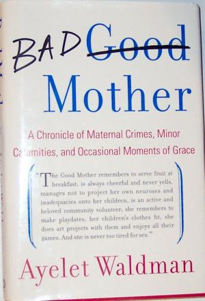 BAD MOTHER -  A Chronicle of Maternal Crimes, Minor Calamities and Occasional Moments of Grace (englisch) - Waldman, Ayelet