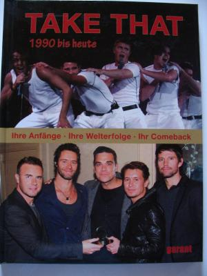 Take That - Back for Good!: 1990 bis heute.Ihre Anfänge, ihre Welterfolge, ihr Comeback - Take That