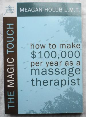 The Magic Touch: How to Make 100,000 Per Year as a Massage Therapist Simple and Effective Business, Marketing, and Ethics Education - Holub, Meagan R.