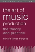 The Art of Music Production: The Theory and Practice - Richard James Burgess