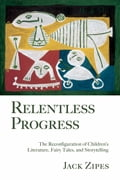 Relentless Progress: The Reconfiguration of Children's Literature, Fairy Tales, and Storytelling - Zipes, Jack
