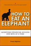 How to Eat an Elephant: Achieving Financial Success One Bite at a Time - Wiginton, Frank