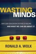 Wasting Minds: Why Our Education System Is Failing and What We Can Do about It - Wolk, Ronald A.