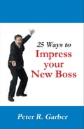 25 Ways to Impress your New Boss - R. Garber, Peter