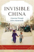 Invisible China: A Journey Through Ethnic Borderlands - Legerton, Colin