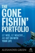 The Gone Fishin' Portfolio: Get Wise, Get Wealthy. and Get on With Your Life - Alexander Green