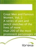 Great Men and Famous Women. Vol. 3 A series of pen and pencil sketches of the lives of more than 200 of the most prominent personages in History