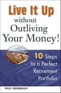 Live it Up without Outliving Your Money!: 10 Steps to a Perfect Retirement Portfolio - Paul Merriman