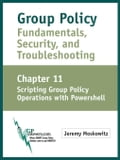 Group Policy Fundamentals, Security, and Troubleshooting: Chapter 11: Scripting Group Policy Operations with PowerShell - Moskowitz, Jeremy A