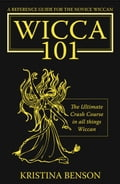A Reference Guide for the Novice Wiccan, The Ultimate Crash Course in all things Wiccan - Wicca 101 - Benson, Kristina
