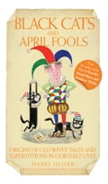Black Cats & April Fools - Origins of Old Wives Tales and Superstitions in Our Daily Lives - Harry Oliver