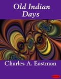 Old Indian Days - Charles A. Eastman