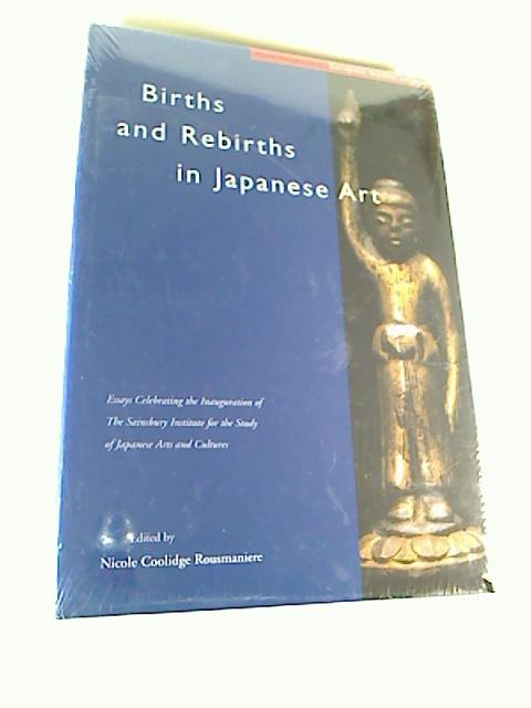 Births and rebirths in Japanese art. Essays celebrating the inauguration of the Sainsbury Institute for the Study of Japanese Arts and Cultures. - Nicole Coolidge Rousmaniere
