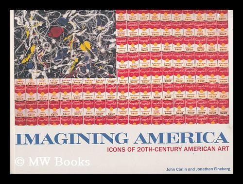 Imagining America : icons of 20th-Century American art / by John Carlin and Jonathan Fineberg - Carlin, John. Fineberg, Jonathan David