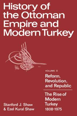 History of the Ottoman Empire and Modern Turkey: Volume 2, Reform, Revolution, and Republic: The Rise of Modern Turkey 1808 1975 - Shaw, Stanford J.