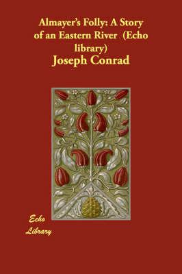 Almayer's Folly: A Story of an Eastern River (Echo library) - Conrad, Joseph
