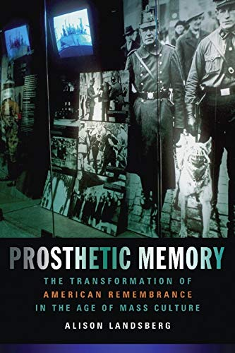 Prosthetic Memory: The Transformation of American Remembrance in the Age of Mass Culture - Landsberg, Alison