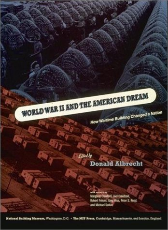 World War II and the American Dream: How Wartime Building Changed a Nation - Donald Albretch, Margaret Crawford, Michael Sorkin, Robert Friedel, Donald Albrecht, National Building Museum,