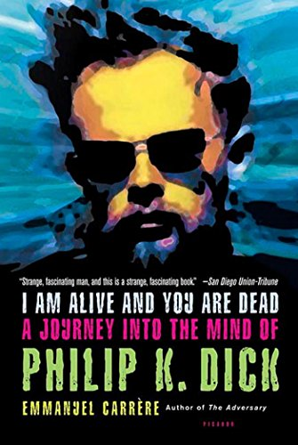 I Am Alive And You Are Dead: A Journey Into The Mind Of Philip K. Dick - Carrere, Emmanuel