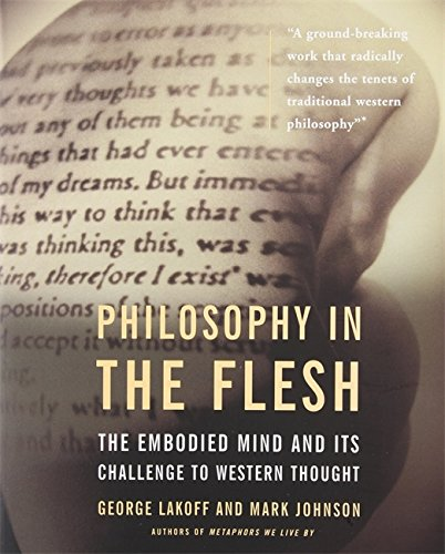 Philosophy in the Flesh : The Embodied Mind and Its Challenge to Western Thought - George Lakoff; Mark Johnson