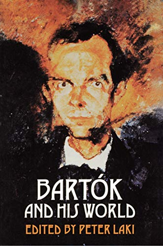 Bartok and His World: - Edited by Peter Laki; Contributing translators: Peter Laki, David Schneider, Klara Moricz, Balazs Dibuz, Susan Gillespie, and Claire Lashley.; Preface by Peter Laki; Authors contributing Essays: Leon Botstein, Peter Laki, Vera Lampert, Carl Leafstedt, Dav