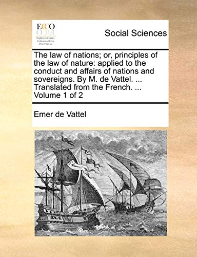 The law of nations; or, principles of the law of nature: applied to the conduct and affairs of nations and sovereigns. By M. de Vattel. . Translated - Vattel, Emer de