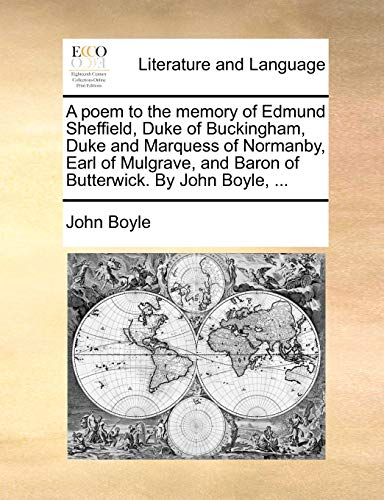 A poem to the memory of Edmund Sheffield, Duke of Buckingham, Duke and Marquess of Normanby, Earl of Mulgrave, and Baron of Butterwick. By John Boyle, . - John Boyle