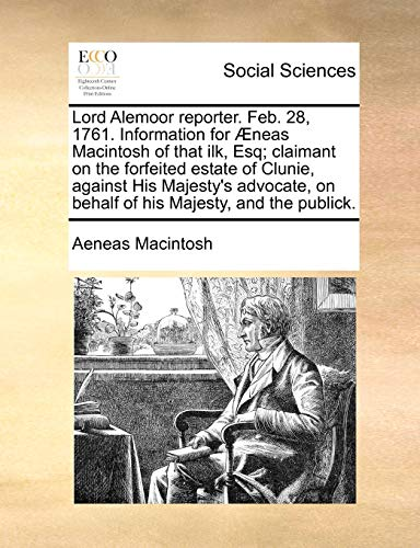 Lord Alemoor Reporter. Feb. 28, 1761. Information for Neas Macintosh of That Ilk, Esq; Claimant on the Forfeited Estate of Clunie, Against His Majesty s Advocate, on Behalf of His Majesty, and the Publick. (Paperback) - Aeneas Macintosh