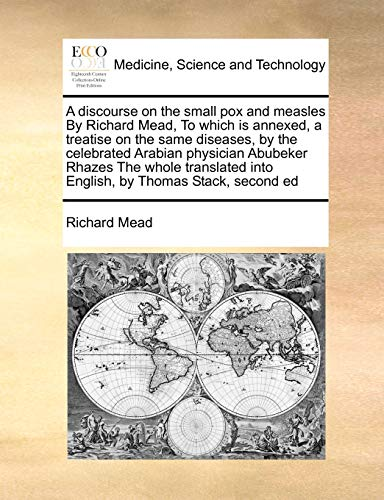 A Discourse on the Small Pox and Measles by Richard Mead, to Which Is Annexed, a Treatise on the Same Diseases, by the Celebrated Arabian Physician Abubeker Rhazes the Whole Translated Into English, by Thomas Stack, Second Ed (Paperback) - Richard Mead
