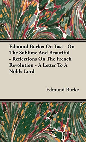 Edmund Burke: On Tast - On The Sublime And Beautiful - Reflections On The French Revolution - A Letter To A Noble Lord - Burke, Edmund