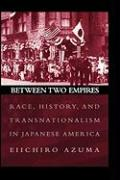Between Two Empires: Race, History, and Transnationalism in Japanese America - Azuma, Eiichiro