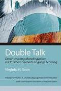 Double Talk: Deconstructing Monolingualism in Classroom Second Language Learning - Scott, Virginia M.
