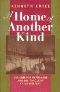 A  Home of Another Kind Home of Another Kind Home of Another Kind: One Chicago Orphanage and the Tangle of Child Welfare One Chicago Orphanage and th - Cmiel, Kenneth J.