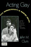 Acting Gay: Male Homosexuality in Modern Drama - Clum, John C.