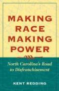 Making Race, Making Power: North Carolina's Road to Disfranchisement - Redding, Kent