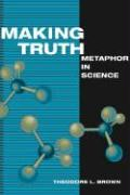 Making Truth: Metaphor in Science - Brown, Theodore L.