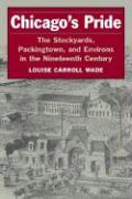Chicago's Pride: The Stockyards, Packingtown, and Environs in the Nineteenth Century - Wade, Louise Carroll