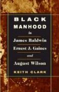 Black Manhood in James Baldwin, Ernest J. Gaines, and August Wilson - Clark, Keith
