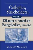 Catholics, Slaveholders, and the Dilemma of American Evangelicalism, 1835-1860 - Wallace, W. Jason
