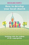 How to Develop Your Local Church - Working with the Wisdom of the Congregation - Impey, Richard