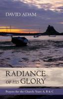 The Radiance of His Glory: Prayers for the Church - Years A, B and C - Adam, David