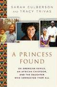 A Princess Found: An American Family, an African Chiefdom, and the Daughter Who Connected Them All - Culberson, Sarah; Trivas, Tracy