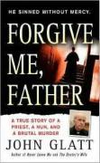 Forgive Me, Father: A True Story of a Priest, a Nun, and Brutal Murder - Glatt, John