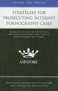 Strategies for Prosecuting Internet Pornography Cases: Leading Prosecutors on Interviewing the Suspect, Developing a Trial Strategy, and Negotiating t - Gernat, Rachel Kathleen; Sadaka, Thomas A.