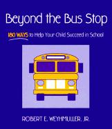 Beyond the Bus Stop: 180 Ways to Help Your Child Succeed in School - Weyhmuller, Robert E. , Jr.; Weyhmuller, Jr.; Weyhmuller